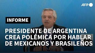 Polémicas declaraciones de presidente argentino Alberto Fernández sobre brasileños y mexicanos | AFP