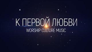 Worship Culture Music - К первой любви(2020) | караоке текст | Lyrics
