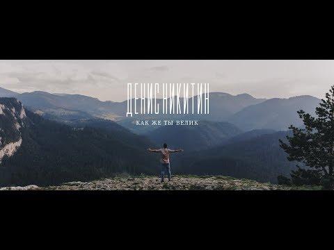 Денис Никитин - Как же Ты велик (Official Music Video)