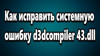 Как исправить системную ошибку d3dcompiler 43.dll