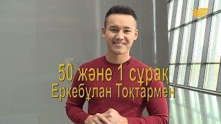 «50 және 1 сұрақ»: Еркебұлан Тоқтар