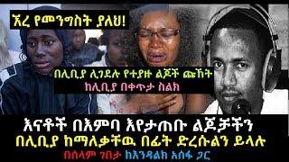 Ethiopia: በሊቢያ እንደከብት የተሸጡት ኢትዮጵያዉያን የድረሱልን ጩኸት በሰላም ገበታ