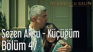 İstanbullu Gelin 47. Bölüm - Sezen Aksu - Küçüğüm