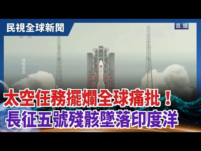 【民視全球新聞】太空任務擺爛全球痛批!長征五號殘骸墜落印度洋 2021.05.09