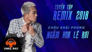 LK Nhạc Trẻ Remix Hay Nhất 2018 - Châu Khải Phong