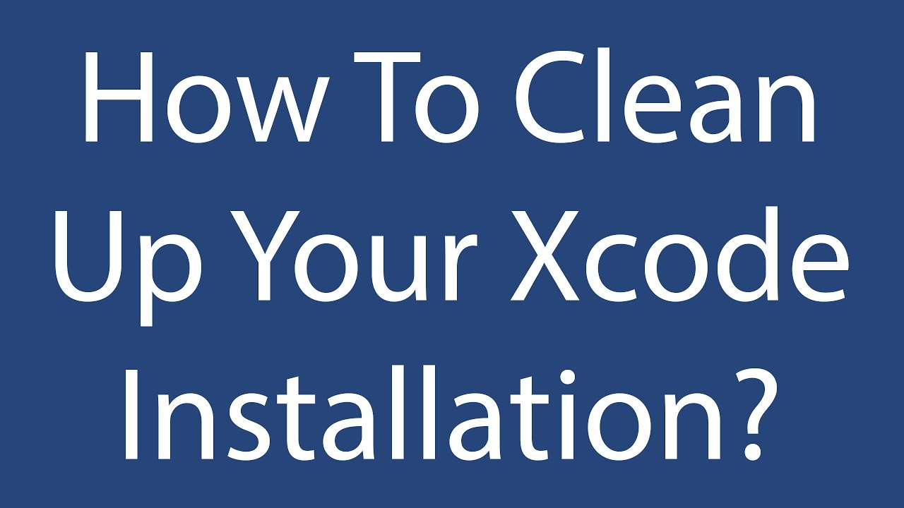 How To Clean Up Your Xcode Installation?