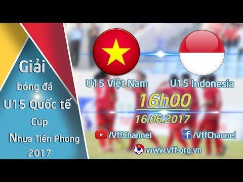 FULL   U15 VIỆT NAM (1-1) U15 INDONESIA   GIẢI BÓNG ĐÁ QUỐC TẾ U15 - CÚP NHỰA TIỀN PHONG 2017