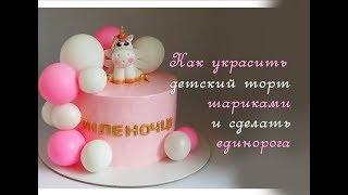Кремовый торт с шариками Торт для ребенка своими руками Как сделать единорога из мастики