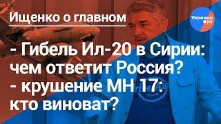 Ищенко о главном: гибель Ил-20 в Сирии, крушение МН 17 над Донбассом