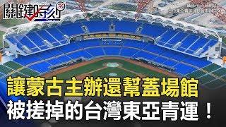 下一屆讓蒙古主辦還幫蓋場館 被「搓掉」的台灣東亞青運!! 關鍵時刻 20180724-4 黃世聰 馬西屏 黃創夏 傅鶴齡 朱學恒