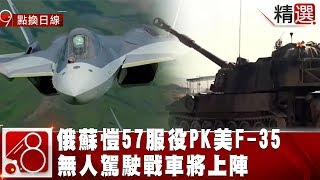 俄蘇愷57服役PK美超強F-35 無人駕駛戰車將上陣《8點換日線精選》2019.02.03