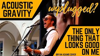 Only thing that looks good on me is you - Acoustic Gravity - Bryan Adams Cover - unplugged [HQ]