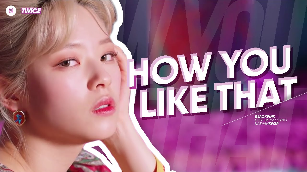 How would TWICE sing HOW YOU LIKE THAT (BLACKPINK) || 트와이스 - How You Like That (블랙핑크)