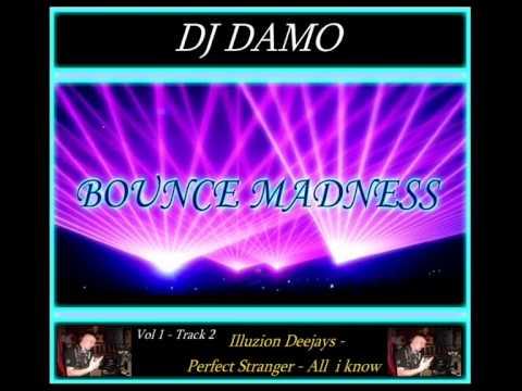 DJ DAMO - BOUNCE MADNESS - Track 2 - Illuzion Deejays-  Perfect Stranger- All i Know