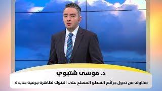 د. موسى شتيوي - مخاوف من تحول جرائم السطو المسلح على البنوك لظاهرة جرمية جديدة
