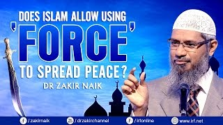 DOES ISLAM ALLOW USING 'FORCE' TO SPREAD PEACE? DR ZAKIR NAIK