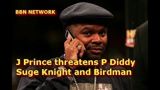 J Prince threatens P Diddy Suge Knight and Birdman