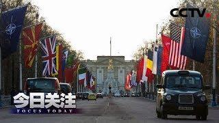 《今日关注》 20191203 北约峰会内讧加剧 马克龙叫板特朗普?| CCTV中文国际