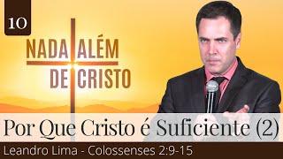 10. Por que Jesus Cristo é Suficiente? (Parte 2) - Colossenses 2:9-15 - Leandro Lima