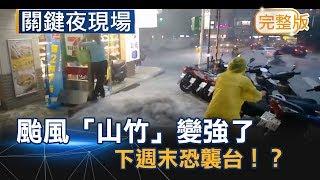 第22號颱風「山竹」變強了 美專家:下週末恐襲台!?《關鍵夜現場》20180908全集