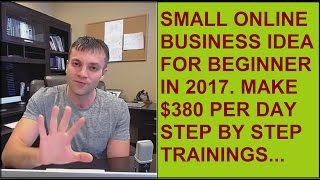Small Business ideas for beginners in 2017 Step by step $380 per day training