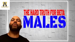The Cold Hard Bitter Truth For Beta Males