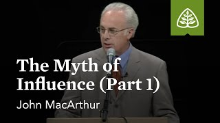 John MacArthur: The Myth of Influence (Part 1)