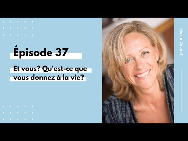 Épisode 37 - Et vous Qu'est ce que vous donnez à la vie