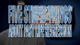 Five Stupid Things About Past Life Regression