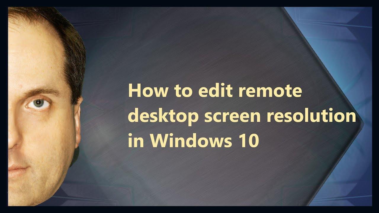 How to edit remote desktop screen resolution in Windows 10