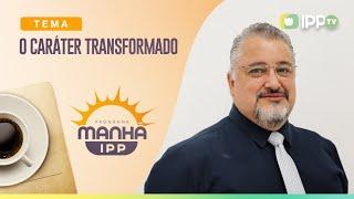 O Caráter Transformado | Manhã IPP | Rev. Valcimei Ferreira | IPP TV