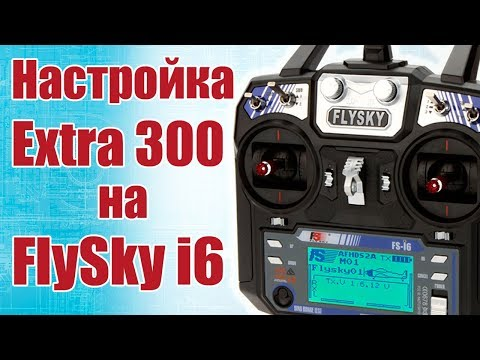 Советы моделистам. Настройка Extra 300 на FlySky FS-i6 | Хобби Остров.рф