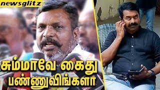 சேலம் போனாவே கைது பண்ணுவிங்களா ? : Thirumavalavan Angry over the Arrest of Seeman   Salem Issue