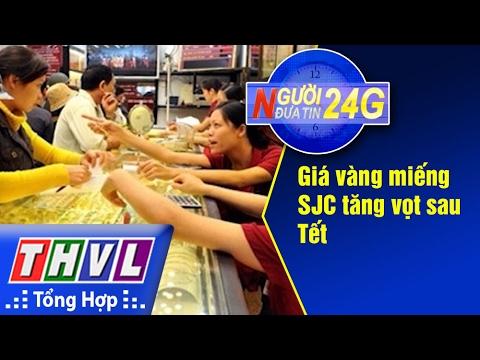 THVL   Người đưa tin 24G: Giá vàng miếng SJC tăng vọt sau Tết