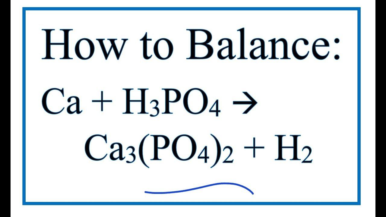 How to Balance Ca + H3PO4 = Ca3(PO4)2 + H2 (Calcium + Phosphoric ...