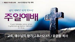 [고린도후서2:12-17 교회, 예수님의 향기] 윤준원 목사 (2021년5월2일 주일예배)