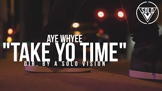 "Aye Whyee - ""Take Yo Time"" (Official Video) 