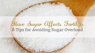 How Sugar Affects Fertility & Tips for Avoiding Sugar Overload