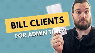 "Should you bill clients for ""admin"" time?"