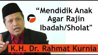 Mendidik Anak Agar Rajin Ibadah (KH. Dr. RAHMAT KURNIA)