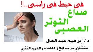 صداع التوتر العصبي الدكتور ابراهيم عبد العال استشارى جراحة المخ والاعصاب والعمود الفقرى Youtube