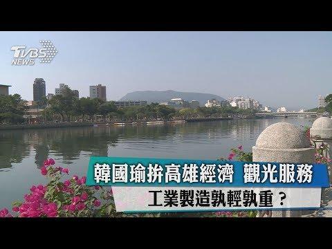 韓國瑜拚高雄經濟 觀光服務、工業製造孰輕孰重?