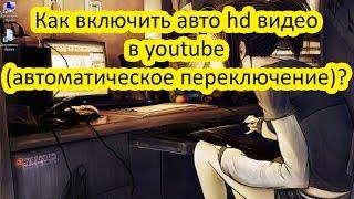 Как включить авто hd видео в youtube (автоматическое переключение)?