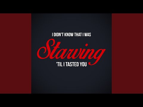 I Didn't Know That I was Starving 'til I Tasted You