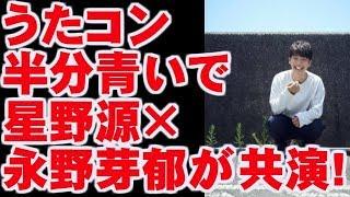 【うたコン】朝ドラ名曲特集に半分、青い。で星野源×永野芽郁が共演! 今ドキッ!チャンネル