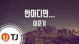 [TJ노래방] 한마디만... - 이준기 (Only One Word - Lee Joon Gi) / TJ Karaoke