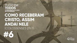 Como receberam Cristo, assim andai nEle (Colossenses 2:1-7) | Rev. Ericson Martins