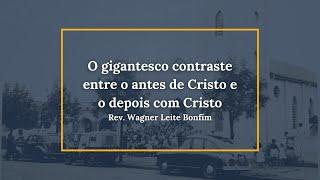 O gigantesco contraste entre o antes de Cristo e o Depois com Cristo - Rev. Wagner Leite Bonfim