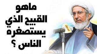 ماهو القبيح الذي يستصغره الناس ؟ - الشيخ حبيب الكاظمي