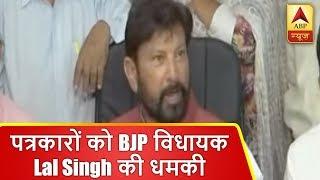 जम्मू कश्मीर: पत्रकारों को बीजेपी विधायक लाल सिंह ने दी धमकी, देखिए   ABP News Hindi
